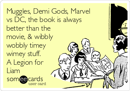 Muggles, Demi Gods, Marvel vs DC, the book is always better than the movie, & wibbly wobbly timey wimey stuff. A Legion for  Liam