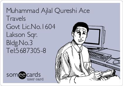 Muhammad Ajlal Qureshi Ace Travels  Govt Lic.No.1604 Lakson Sqr. Bldg.No.3 Tel:5687305-8