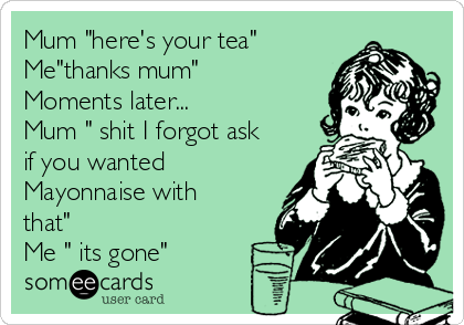 """Mum """"here's your tea"""" Me""""thanks mum"""" Moments later... Mum """" shit I forgot ask if you wanted Mayonnaise with that""""  Me """" its gone"""""""
