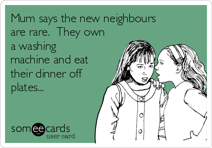 Mum says the new neighbours are rare.  They own a washing machine and eat their dinner off plates...