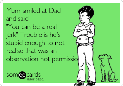 """Mum smiled at Dad and said  """"You can be a real jerk"""" Trouble is he's stupid enough to not  realise that was an observation not permission."""