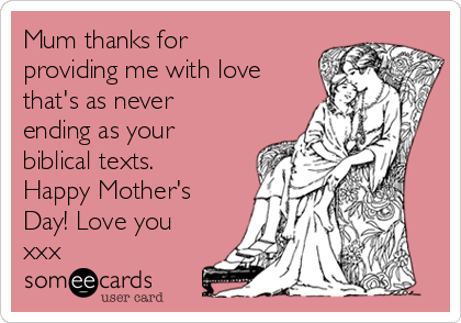 Mum thanks for providing me with love that's as never ending as your biblical texts. Happy Mother's Day! Love you xxx