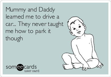 Mummy and Daddy learned me to drive a car... They never taught me how to park it though
