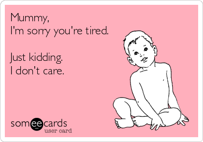 Mummy,  I'm sorry you're tired.  Just kidding.  I don't care.