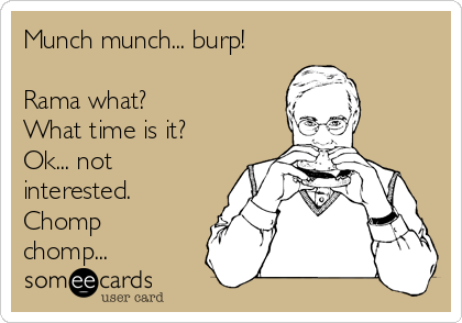 Munch munch... burp!  Rama what? What time is it? Ok... not interested. Chomp chomp...