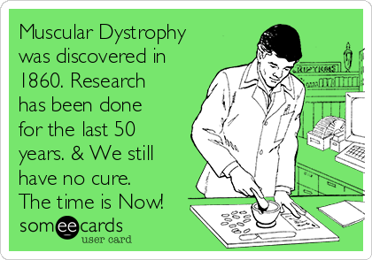 Muscular Dystrophy was discovered in 1860. Research has been done for the last 50 years. & We still have no cure. The time is Now!