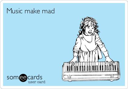 Music make mad