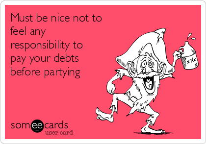 Must be nice not to feel any responsibility to pay your debts before partying