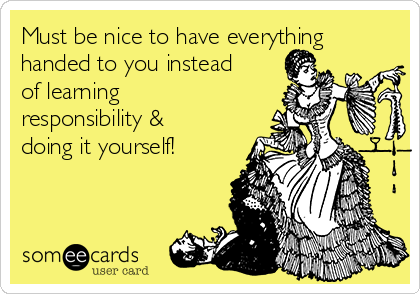 Must be nice to have everything handed to you instead of learning responsibility & doing it yourself!