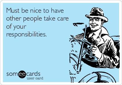 Must be nice to have other people take care of your responsibilities.