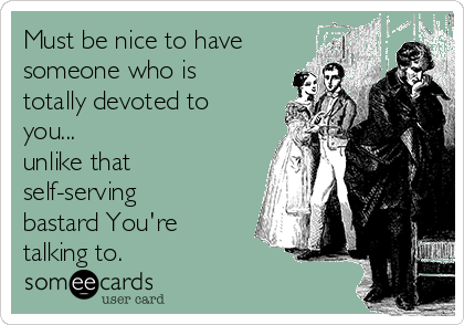 Must be nice to have  someone who is totally devoted to you... unlike that  self-serving bastard You're talking to.