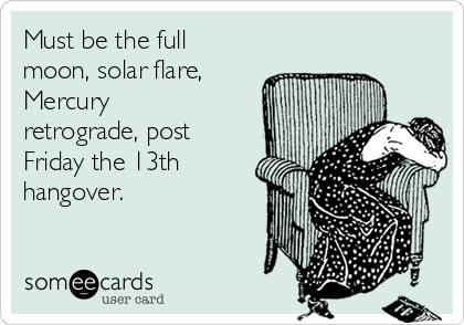 Must be the full moon, solar flare, Mercury retrograde, post Friday the 13th hangover.
