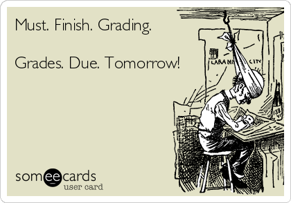 Must. Finish. Grading.  Grades. Due. Tomorrow!