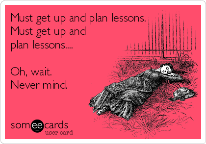 Must get up and plan lessons. Must get up and plan lessons....  Oh, wait.   Never mind.