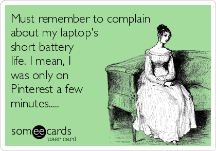 Must remember to complain about my laptop's short battery life. I mean, I was only on Pinterest a few minutes.....