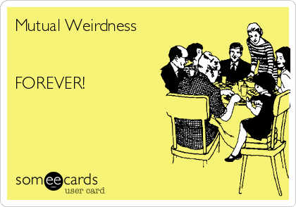 Mutual Weirdness   FOREVER!