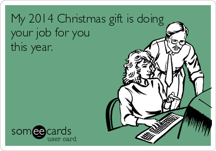 My 2014 Christmas gift is doing your job for you this year.
