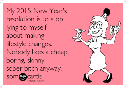 My 2015 New Year's resolution is to stop lying to myself about making lifestyle changes. Nobody likes a cheap, boring, skinny,  sober bitch anyway.