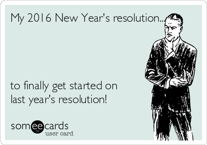 My 2016 New Year's resolution...     to finally get started on last year's resolution!