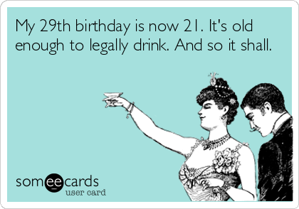My 29th birthday is now 21. It's old enough to legally drink. And so it shall.