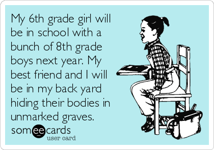 My 6th grade girl will be in school with a bunch of 8th grade boys next year. My best friend and I will be in my back yard hiding their bodies in unmarked graves.