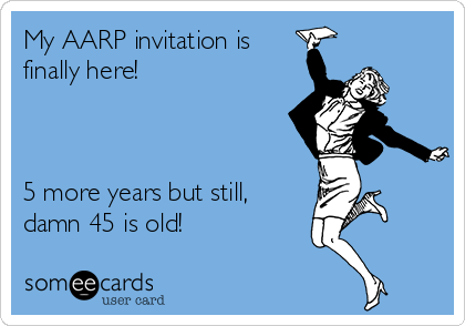 My AARP invitation is finally here!     5 more years but still, damn 45 is old!