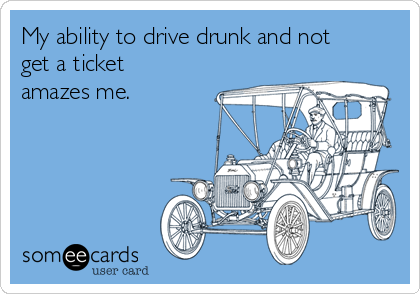 My ability to drive drunk and not get a ticket amazes me.