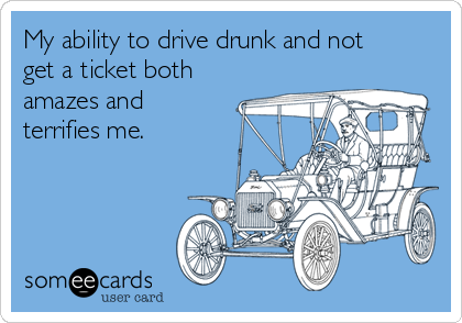 My ability to drive drunk and not get a ticket both amazes and terrifies me.