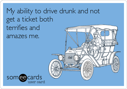 My ability to drive drunk and not get a ticket both terrifies and amazes me.