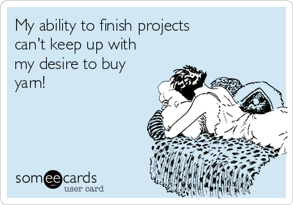 My ability to finish projects can't keep up with  my desire to buy yarn!