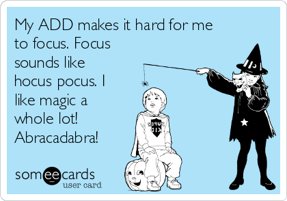 Image result for my A.D.D. makes it hard for me to focus and focus sounds like hocus-pocus and I really like magical whole lot. abracadabra