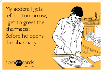 My adderall gets refilled tomorrow, I get to greet the pharmacist Before he opens the pharmacy
