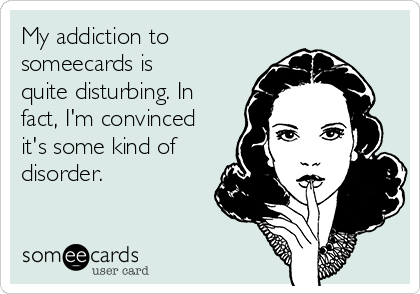 My addiction to someecards is quite disturbing. In fact, I'm convinced it's some kind of disorder.