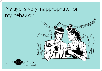 My age is very inappropriate for my behavior.