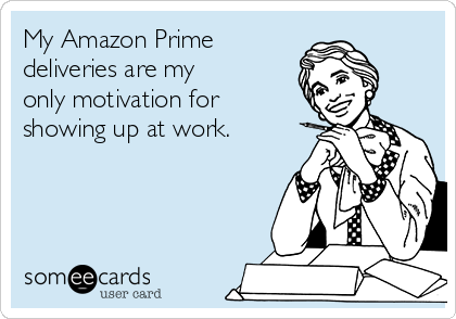 My Amazon Prime deliveries are my  only motivation for showing up at work.