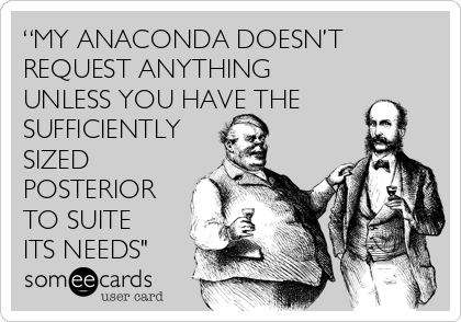 """MY ANACONDA DOESN'T REQUEST ANYTHING UNLESS YOU HAVE THE SUFFICIENTLY SIZED POSTERIOR TO SUITE ITS NEEDS"""