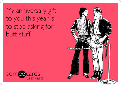My anniversary gift to you this year is to stop asking for butt stuff.