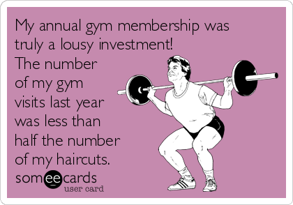 My annual gym membership was truly a lousy investment! The number of my gym visits last year was less than  half the number of my haircuts.
