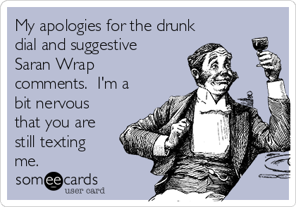 My apologies for the drunk dial and suggestive Saran Wrap comments.  I'm a bit nervous that you are still texting me.