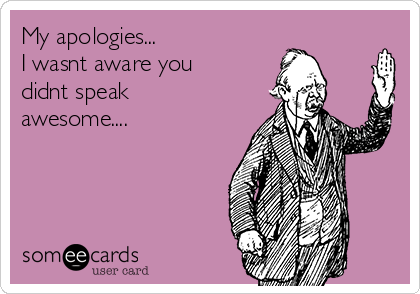 My apologies... I wasnt aware you didnt speak awesome....