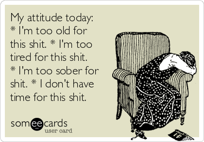 My attitude today: * I'm too old for this shit. * I'm too tired for this shit. * I'm too sober for shit. * I don't have time for this shit.