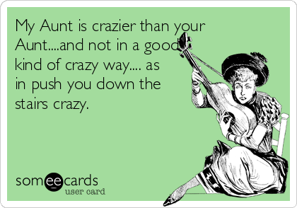 My Aunt is crazier than your Aunt....and not in a good kind of crazy way.... as in push you down the stairs crazy.