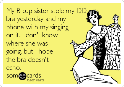 My B cup sister stole my DD cup bra yesterday and my phone with my singing on it. I don't know where she was going, but I hope the bra doesn't echo.