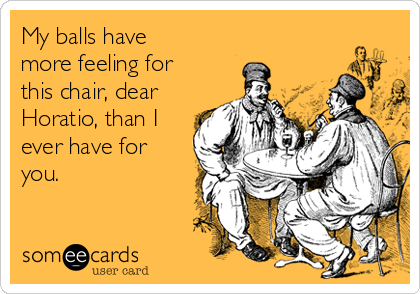 My balls have more feeling for this chair, dear Horatio, than I ever have for you.