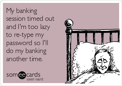My banking session timed out and I'm too lazy to re-type my password so I'll do my banking another time.