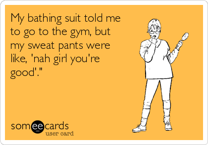 My bathing suit told me to go to the gym, but my sweat pants were like, 'nah girl you're good'.""