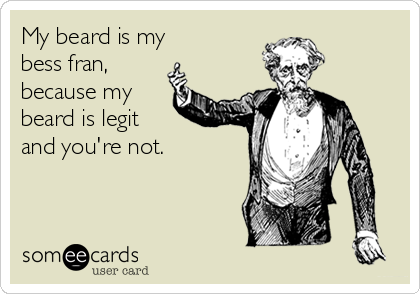 My beard is my    bess fran, because my beard is legit and you're not.