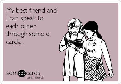 My best friend and I can speak to each other through some e cards...
