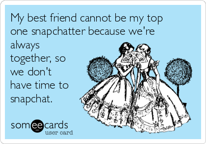 My best friend cannot be my top one snapchatter because we're always together, so we don't have time to snapchat.