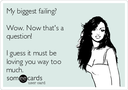 My biggest failing?  Wow. Now that's a question!  I guess it must be  loving you way too much.